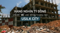 """Hàng nghìn tỷ đồng chỉ để """"đổ"""" vào đống hoang tàn Usilk City"""